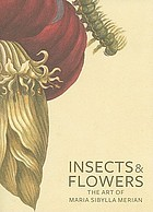 Insects & flowers : the art of Maria Sibylla Merian