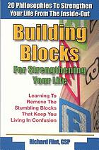 Building blocks for strengthening your life : 20 philosophies to strengthen your life from the inside- out