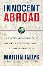 Innocent abroad : an intimate account of American peace diplomacy in the Middle East