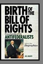 Birth of the Bill of Rights : encyclopedia of the Antifederalists