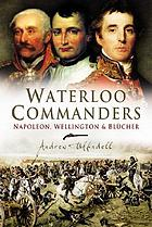Waterloo commanders : Napoleon, Wellington, and Blücher