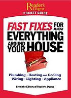 Fast fixes for almost everything around your house : plumbing, heating and cooling, wiring, lighting, appliance[s]