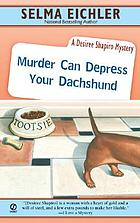 Murder can depress your dachshund : a Desiree Shapiro mystery