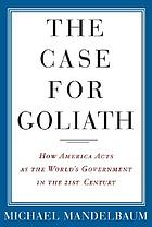 The case for Goliath : how America acts as the world's government in the twenty-first century