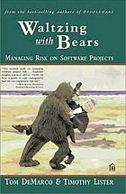 Waltzing with bears : managing risk on software projects