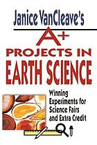 Janice VanCleave's A+ projects in earth science : winning experiments for science fairs and extra credit