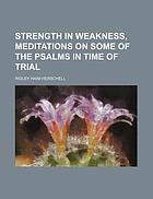 Strength in weakness : meditations on some of the Psalms, in times of trial