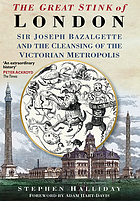 The great stink of London : Sir Joseph Bazalgette and the cleansing of the Victorian metropolis