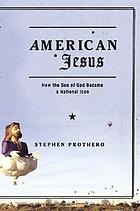 American Jesus : how the Son of God became a national icon