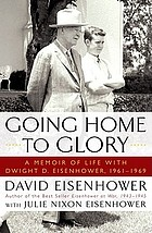 Going home to glory : a memoir of life with Dwight D. Eisenhower, 1961-1969