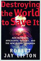 Destroying the world to save it : Aum Shinrikyō, apocalyptic violence, and the new global terrorism