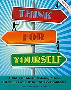Think for yourself : a kid's guide to solving life's dilemmas and other sticky problems