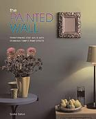 The painted wall : transforming your walls with stunningly simple paint effects