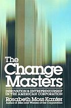 The change masters : innovation and entrepreneurship in the American corporation