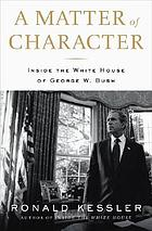A matter of character : inside the White House of George W. Bush