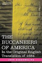 The Buccaneers of America : a true account of the most remarkable assaults committed of late years upon the coasts of the West Indies by the buccaneers of Jamaica and Tortuga, both English and French