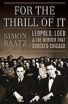 For the thrill of it : Leopold, Loeb, and the murder that shocked Chicago