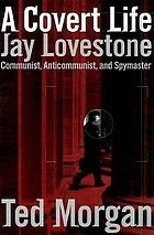 A covert life : Jay Lovestone, communist, anti-communist, and spymaster