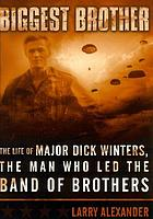 Biggest brother : the life of Major D. Winters, the man who led the band of brothers