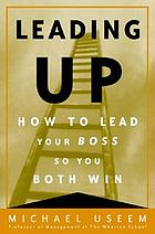 Leading up : how to lead your boss so you both win