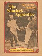 The saucier's apprentice : a modern guide to classic French sauces for the home