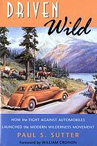Driven wild : how the fight against automobiles launched the modern wilderness movement
