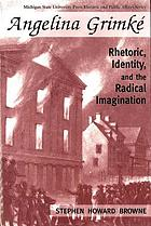 Angelina Grimké : rhetoric, identity, and the radical imagination