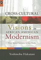 Cross-cultural visions in African American modernism : from spatial narrative to jazz haiku