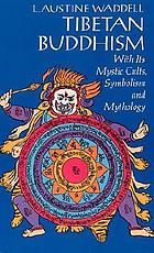 Tibetan Buddhism : with its mystic cults, symbolism and mythology, and in its relation to Indian Buddhism