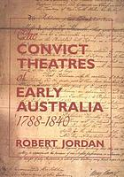 The convict theatres of early Australia, 1788-1840Convict theatres of New South Wales : 1788-1840