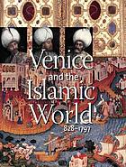 Venice and the Islamic world, 828-1797 Venise et l'Orient, 828-1797 [exposition présentée à l'Institut du monde arabe, Paris, du 2 octobre 2006 au 18 février 2007, au Metropolitan Museum of Art, New York, du 26 mars au 8 juillet 2007]