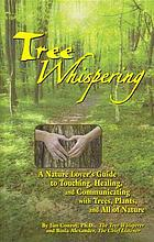 Tree whispering : a nature lover's guide to touching, healing, and communicating with trees, plants, and all of nature
