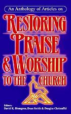 An Anthology of articles on restoring praise & worship to the church
