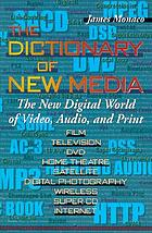 The dictionary of new media : the new digital world: video, audio, print : film, television, DVD, home theatre, satellite, digital photography, wireless, super CD, Internet