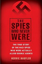 The spies who never were : the true story of the Nazi spies who were actually Allied double agents