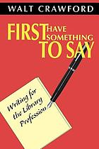 First have something to say : writing for the library profession