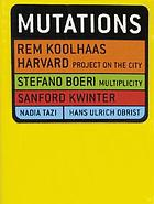 Mutations : Rem Koolhaas, Harvard Project on the City, Stefano Boeri, Multiplicity, Sanford Kwinter, Nadia Tazi, Hans Ulrich ObristMutations