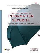 The executive guide to information security : threats, challenges, and solutions