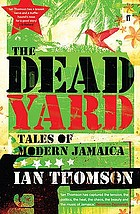 The dead yard : tales of modern Jamaica