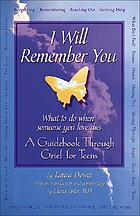 I will remember you : what to do when someone you love dies : a guidebook through grief for teens