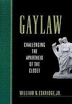 Gaylaw : challenging the apartheid of the closet
