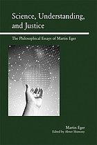 Science, understanding, and justice : the philosophical essays of Martin Eger