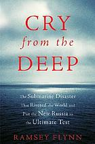 Cry from the deep : the submarine disaster that riveted the world and put the new Russia to the ultimate test Cry from the deep : the sinking of the Kursk