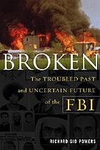 Broken : the troubled past and uncertain future of the FBI