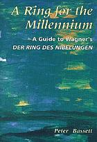 A Ring for the millennium : a guide to Wagner's der Ring des Nibelungen