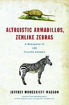 Altruistic armadillos, zenlike zebras : a menagerie of 100 favorite animals