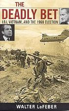 The deadly bet : LBJ, Vietnam, and the 1968 election