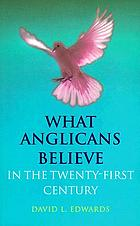 What Anglicans believe : in the twenty-first century