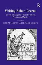 Writing Robert Greene : essays on England's first notorious professional writerWriting Robert Greene essays on England's first notorious professional writer
