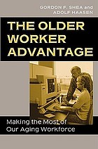 The older worker advantage : making the most of our aging workforce